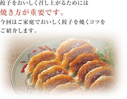餃子をおいしく召し上がるためには焼き方が重要です。今回はご家庭でおいしく餃子を焼くコツをご紹介します。