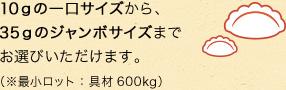 10gの一口サイズから、35gのジャンボサイズまでお選びいただけます。(最少ロット:具材600kg)
