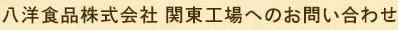 八洋食品株式会社 関東工場へのお問い合わせ